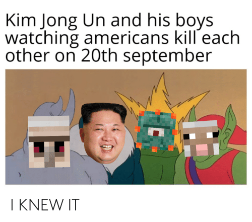 Kim Jong-Un, Boys, and September: Kim Jong Un and his boys  watching americans kill each  other on 20th september I KNEW IT