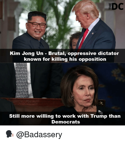 Kim Jong-Un, Memes, and Work: Kim Jong Un - Brutal, oppressive dictator  known for killing his opposition  Still more willing to work with Trump than  Democrats 🗣 @Badassery