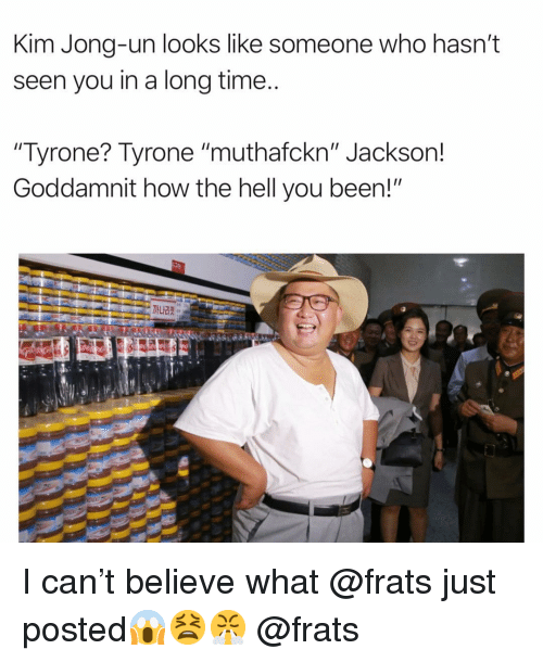 "Funny, Kim Jong-Un, and Time: Kim Jong-un looks like someone who hasn't  seen you in a long time  Tyrone? Tyrone ""muthafckn"" Jackson!  Goddamnit how the hell you been!"" I can't believe what @frats just posted😱😫😤 @frats"