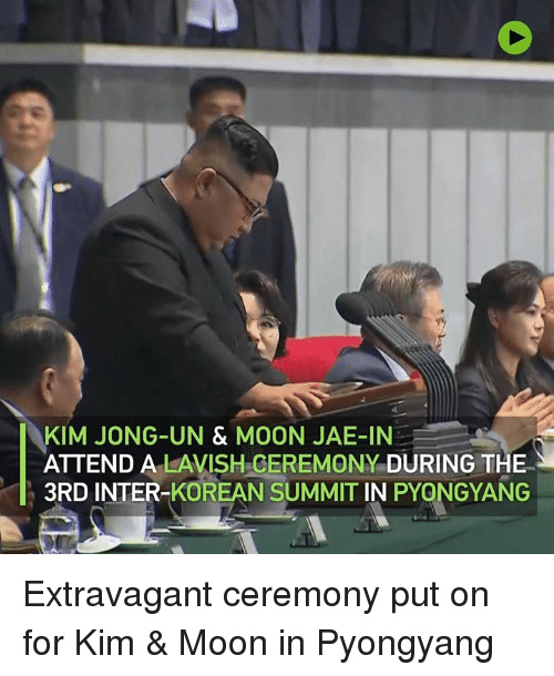 Dank, Kim Jong-Un, and Moon: KIM JONG-UN & MOON JAE-IN  ATTEND A LAVISH.GEREMONY DURING THE  3RD INTER-KOREAN SUMMIT IN PYONGYANG Extravagant ceremony put on for Kim & Moon in Pyongyang