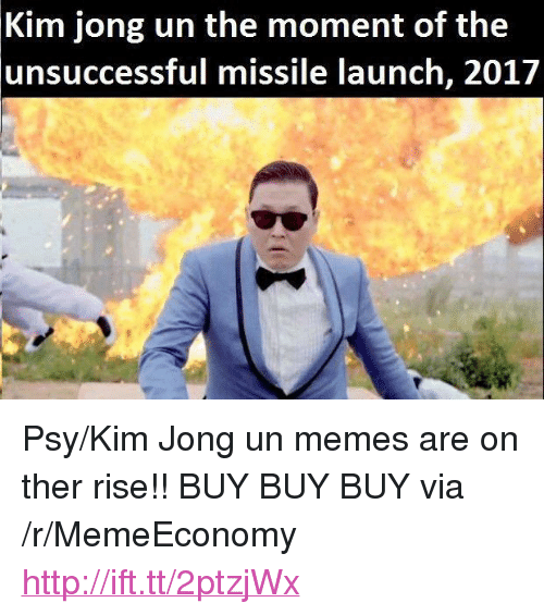 "Kim Jong Un Memes: Kim jong un the moment of the  unsuccessful  missile launch, 201/ <p>Psy/Kim Jong un memes are on ther rise!! BUY BUY BUY via /r/MemeEconomy <a href=""http://ift.tt/2ptzjWx"">http://ift.tt/2ptzjWx</a></p>"