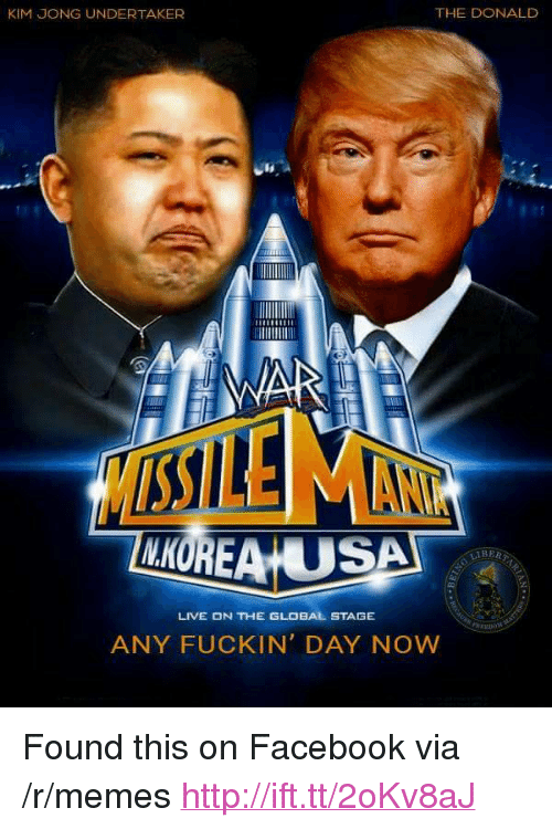 """The Donald: KIM JONG UNDERTAKER  THE DONALD  LKOREA USA  İl BER  LIVE ON THE GLOBAL STAGE  ANY FUCKIN' DAY NOW <p>Found this on Facebook via /r/memes <a href=""""http://ift.tt/2oKv8aJ"""">http://ift.tt/2oKv8aJ</a></p>"""