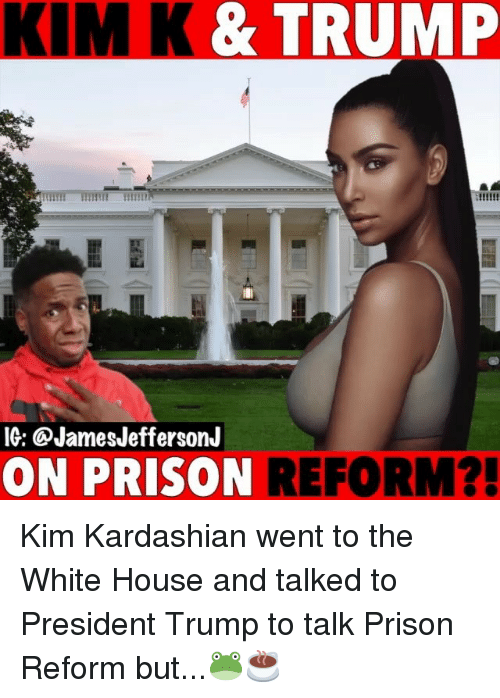 kim k: KIM K &TRUMP  IG: QJamesJeffersonJ  ON PRISON  REFORM?  ! Kim Kardashian went to the White House and talked to President Trump to talk Prison Reform but...🐸☕️