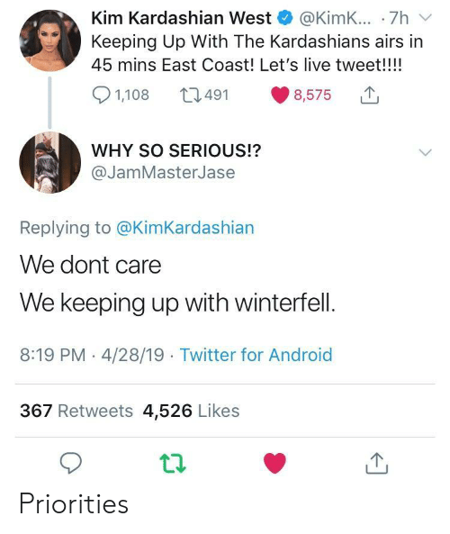 Kim Kardashian: Kim Kardashian West @KimK... .7h v  Keeping Up With The Kardashians airs in  45 mins East Coast! Let's live tweet!!!!  8,575  491  1,108  WHY SO SERIOUS!?  @JamMasterJase  Replying to @KimKardashian  We dont care  We keeping up with winterfell.  8:19 PM - 4/28/19 Twitter for Android  367 Retweets 4,526 Likes Priorities