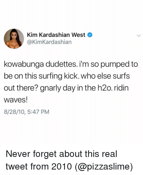 surfing: Kim Kardashian West  @@KimKardashian  kowabunga dudettes. i'm so pumped to  be on this surfing kick. who else surfs  out there? gnarly day in the h2o. ridin  waves!  8/28/10, 5:47 PM Never forget about this real tweet from 2010 (@pizzaslime)