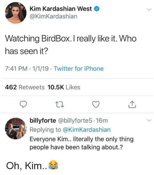 Iphone, Kim Kardashian, and Twitter: Kim Kardashian West  @KimKardashian  Watching BirdBox. I really like it. Who  has seen it?  7:41 PM-1/1/19 Twitter for iPhone  462 Retweets 10.5K Likes  billyforte @billyforte5.16m  Replying to @KimKardashian  Everyone Kim.. literally the only thing  people have been talking about.? Oh, Kim..😂