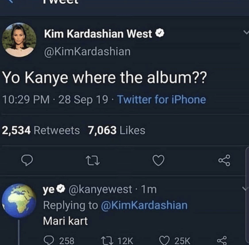 sep: Kim Kardashian West  @KimKardashian  Yo Kanye where the album??  10:29 PM 28 Sep 19 · Twitter for iPhone  2,534 Retweets 7,063 Likes  ye @kanyewest · 1m  Replying to @KimKardashian  Mari kart  ♡ 25K  O 258  27 12K