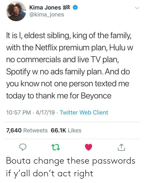 Beyonce, Family, and Hulu: -Kima Jones  @kima_jones  It is l, eldest sibling, king of the family,  with the Netflix premium plan, Hulu w  no commercials and live TV plan,  Spotify w no ads family plan. And do  you know not one person texted me  today to thank me for Beyonce  10:57 PM 4/17/19 Twitter Web Client  7,640 Retweets 66.1K Likes Bouta change these passwords if y'all don't act right