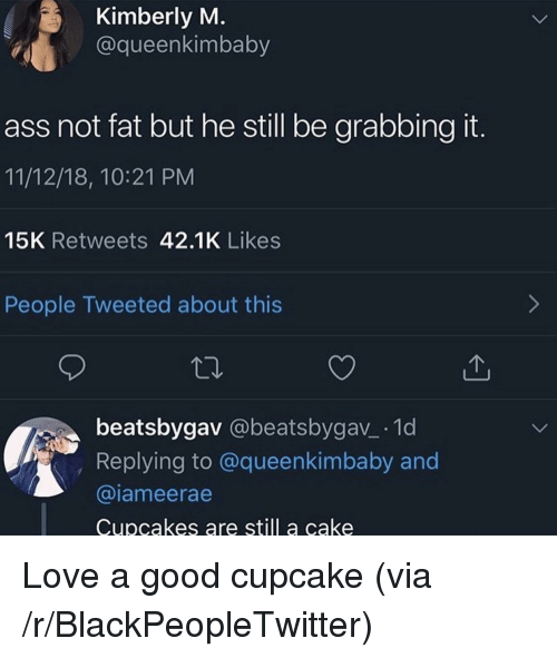 Ass, Blackpeopletwitter, and Love: Kimberly M  @queenkimbaby  ass not fat but he still be grabbing it.  11/12/18, 10:21 PM  15K Retweets 42.1K Likes  People Tweeted about this  beatsbygav @beatsbygav_ 1d  Replying to @queenkimbaby and  @iameerae  Cupcakes are still a cake Love a good cupcake (via /r/BlackPeopleTwitter)