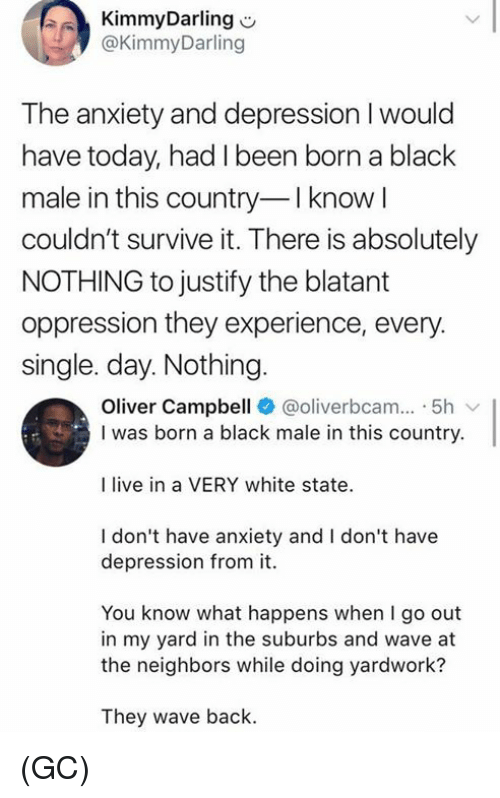 Black Male: KimmyDarling  @KimmyDarling  The anxiety and depression I would  have today, had I been born a black  male in this country I know l  couldn't survive it. There is absolutely  NOTHING to justify the blatant  oppression they experience, every.  single. day. Nothing  Oliver Campbell @oliverbcam.. 5h  I was born a black male in this country.  I live in a VERY white state  I don't have anxiety and I don't have  depression from it.  You know what happens when I go out  in my yard in the suburbs and wave at  the neighbors while doing yardwork?  They wave back. (GC)