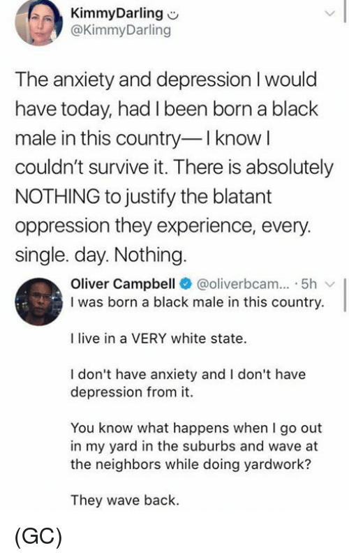 Black Male: KimmyDarling  @KimmyDarling  The anxiety and depression I would  have today, had I been born a black  male in this country-Iknow  couldn't survive it. There is absolutely  NOTHING to justify the blatant  oppression they experience, every  single. day. Nothing  Oliver Campbell @oliverbcam 5h  I was born a black male in this country.  I live in a VERY white state  I don't have anxiety and I don't have  depression from it.  You know what happens when I go out  in my yard in the suburbs and wave at  the neighbors while doing yardwork?  They wave back. (GC)