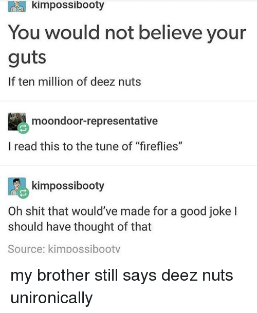 "Deez Nuts: kimpossibooty  You would not believe your  guts  If ten million of deez nuts  moondoor-representative  l read this to the tune of ""fireflies""  阝る  Oh shit that would've made for a good joke l  kimpossibooty  should have thought of that  Source: kimpossibootv my brother still says deez nuts unironically"