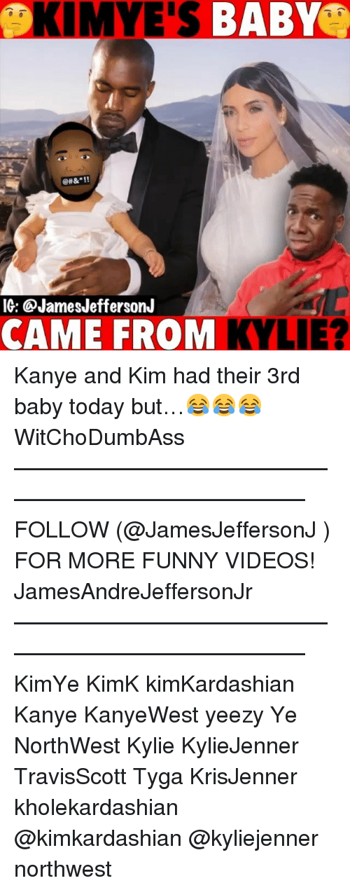 "Funny, Kanye, and Memes: KIMYE'S BABY  @H&""!!  IG: @JamesJeffersonJ  CAME FROM KY  LIE? Kanye and Kim had their 3rd baby today but…😂😂😂 WitChoDumbAss ——————————————————————————— FOLLOW (@JamesJeffersonJ ) FOR MORE FUNNY VIDEOS! JamesAndreJeffersonJr ——————————————————————————— KimYe KimK kimKardashian Kanye KanyeWest yeezy Ye NorthWest Kylie KylieJenner TravisScott Tyga KrisJenner kholekardashian @kimkardashian @kyliejenner northwest"