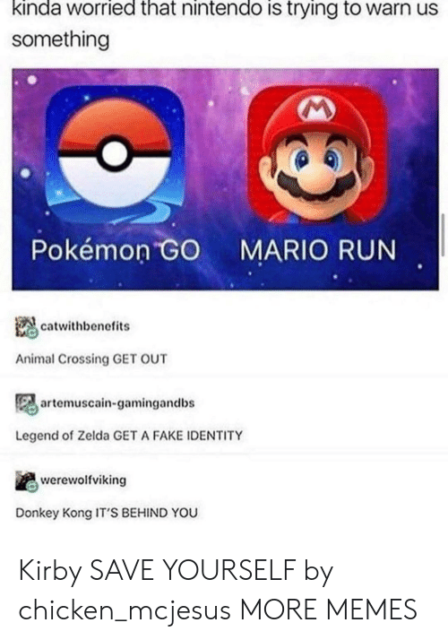 Animal Crossing: kinda worried that nintendo is trying to warn us  something  Pokémon GO  MARIO RUN  catwithbenefits  Animal Crossing GET OUT  artemuscain-gamingandbs  Legend of Zelda GET A FAKE IDENTITY  werewolfviking  Donkey Kong IT'S BEHIND YOU Kirby SAVE YOURSELF by chicken_mcjesus MORE MEMES