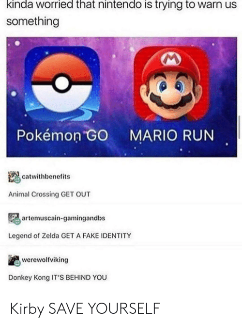 Animal Crossing: kinda worried that nintendo is trying to warn us  something  Pokémon GO  MARIO RUN  catwithbenefits  Animal Crossing GET OUT  artemuscain-gamingandbs  Legend of Zelda GET A FAKE IDENTITY  werewolfviking  Donkey Kong IT'S BEHIND YOU Kirby SAVE YOURSELF