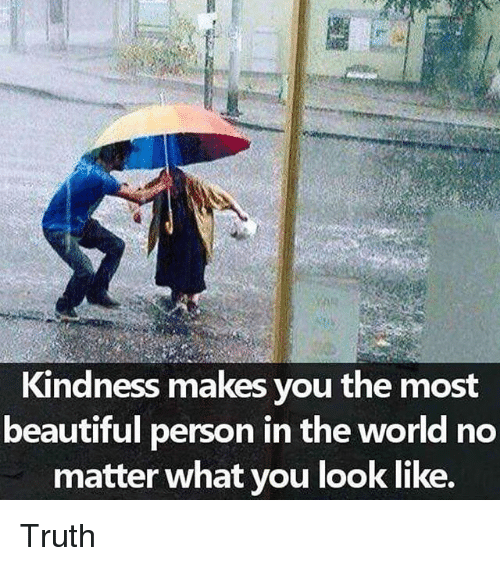 Personalize: Kindness makes you the most  beautiful person in the world no  matter what you look like. Truth