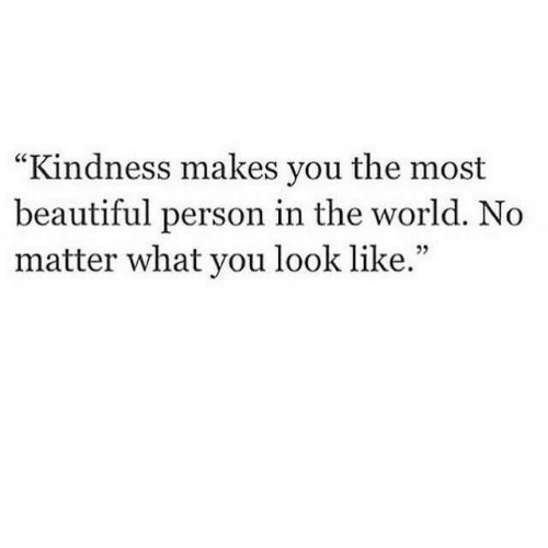 "Beautiful, World, and Kindness: ""Kindness makes you the most  beautiful person in the world. No  matter what you look like."""