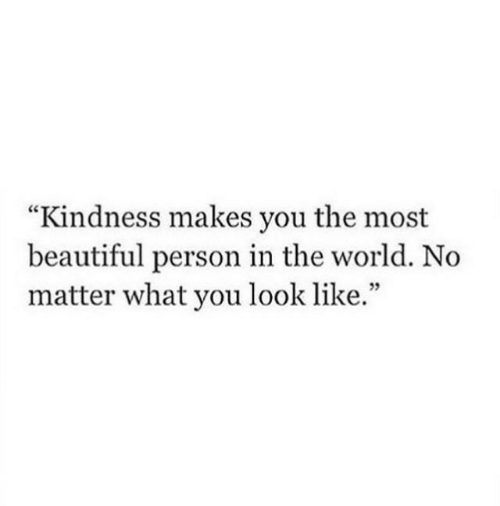 "Beautiful, World, and Kindness: ""Kindness makes you the most  beautiful person in the world. No  matter what you look like.""  35"