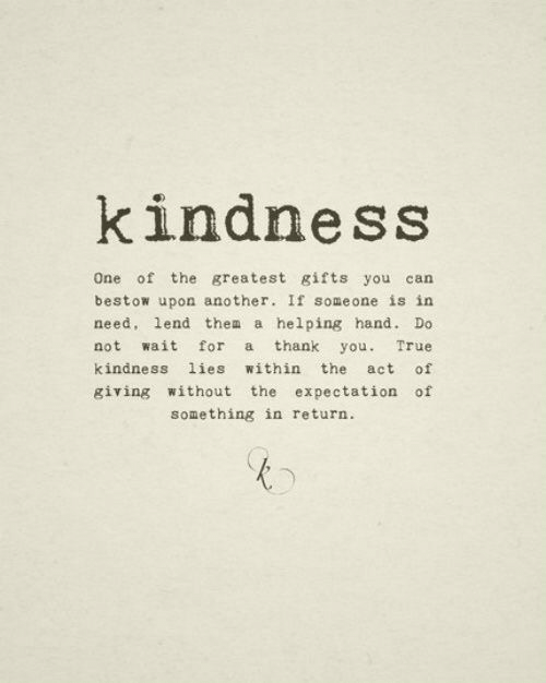 expectation: kindness  One of the greatest gifts you can  bestow upon another. If someone is in  need, lend thea a helping hand. Do  not wait for a thank you. True  kindness lies within the act of  giving without the expectation of  something in return.