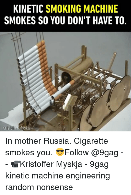 mother russia: KINETIC SMOKING MACHINE  SMOKES SO YOU DON'T HAVE TO, In mother Russia. Cigarette smokes you. 😎Follow @9gag - - 📹Kristoffer Myskja - 9gag kinetic machine engineering random nonsense