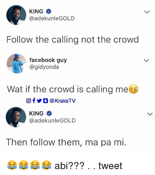 Facebook, Memes, and Wat: KING  @adekunleGOLD  Follow the calling not the crowd  facebook guy  @gidyonda  Wat if the crowd is calling me  回f y O @ KraksTV  KING*  @adekunleGOLD  Then follow them, ma pa mi. 😂😂😂😂 abi??? . . tweet