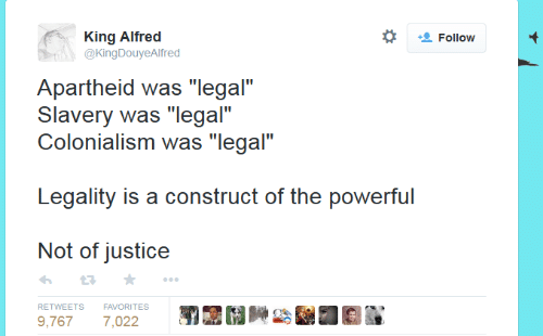 """colonialism: *  King Alfrec  @KingDouyeAlfred  Follow  Apartheid was """"legal""""  Slavery was """"legal""""  Colonialism was """"legal""""  Legality is a construct of the powerful  Not of justice  わ ★  RETWEETS FAVORITES  9,7677,022"""