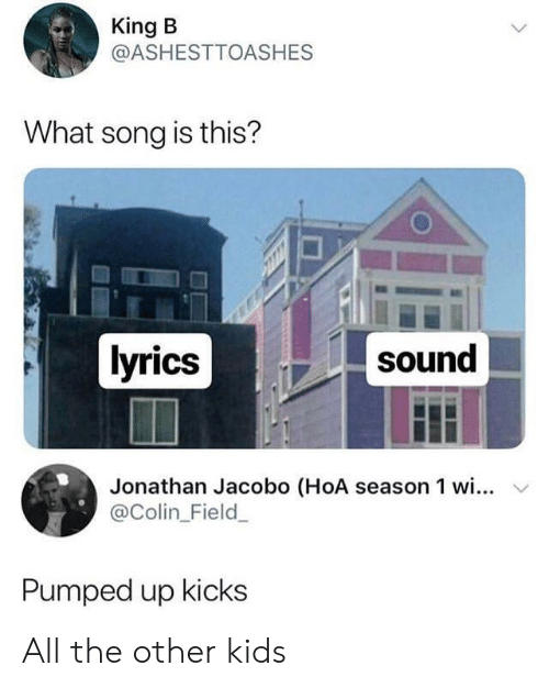 pumped up kicks: King B  @ASHESTTOASHES  What song is this?  lyrics  sound  Jonathan Jacobo (HoA season 1 wi... v  @Colin_Field  Pumped up kicks All the other kids