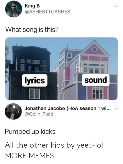 pumped up kicks: King B  @ASHESTTOASHES  What song is this?  lyrics  sound  Jonathan Jacobo (HoA season 1 wi... v  @Colin_Field  Pumped up kicks All the other kids by yeet-lol MORE MEMES