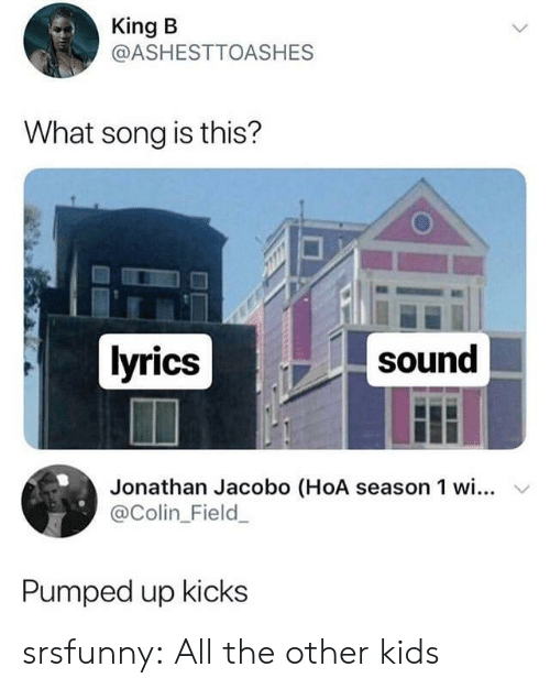 pumped up kicks: King B  @ASHESTTOASHES  What song is this?  lyrics  sound  Jonathan Jacobo (HoA season 1 wi... v  @Colin_Field  Pumped up kicks srsfunny:  All the other kids