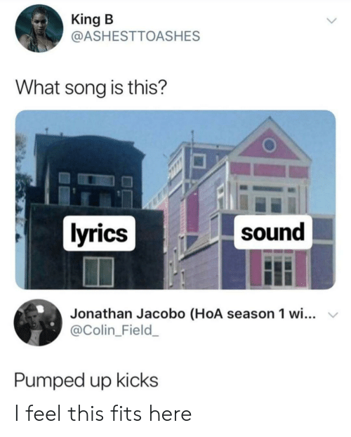 pumped up kicks: King B  @ASHESTTOASHES  What song is this?  lyrics  sound  Jonathan Jacobo (HoA season 1 wi...  @Colin_Field_  Pumped up kicks I feel this fits here