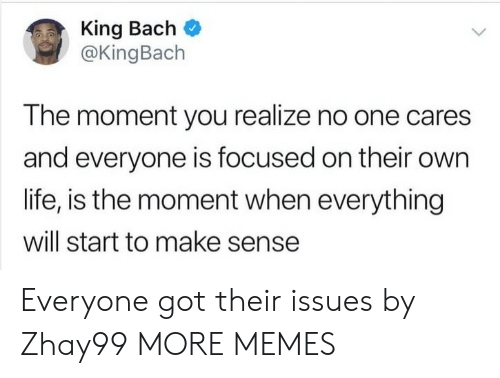 no one cares: King Bach  @KingBach  The moment you realize no one cares  and everyone is focused on their own  life, is the moment when everything  will start to make sense Everyone got their issues by Zhay99 MORE MEMES