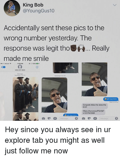 9/11, Anaconda, and Memes: King Bob  @YoungGus10  Accidentally sent these pics to the  wrong number yesterday. The  response was legit thoReally  made me smile  8poo Verizon 9  11:50 AM  100%  1000  Message  Yesterday 5 34 PM  Yesterday 8:36 PM  Read Yesteeday  Congrats fellas the skies the  imit!  https:/fitun.es/us/P5xYb?  i=1237941866  MY GUY Hey since you always see in ur explore tab you might as well just follow me now