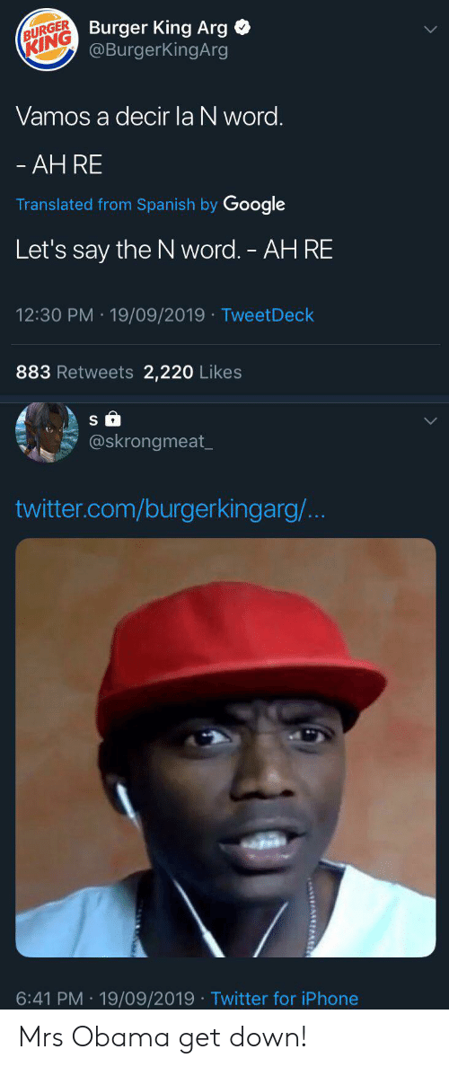 Blackpeopletwitter, Burger King, and Funny: (KING Burger King Arg  @BurgerKingArg  BURGER  Vamos a decir la N word.  - AH RE  Translated from Spanish by Google  Let's say the N word. - AH RE  12:30 PM 19/09/2019 TweetDeck  883 Retweets 2,220 Likes  @skrongmeat  twitter.com/burgerkingarg/...  6:41 PM 19/09/2019 Twitter for iPhone Mrs Obama get down!