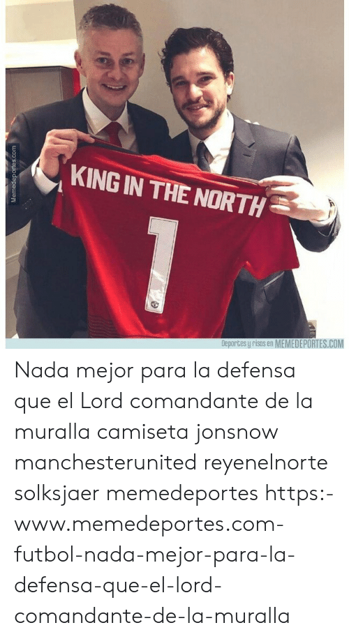 Memes, 🤖, and Com: KING IN THE NORTH  Deportes y risas en MEMEDEPORTES.COM Nada mejor para la defensa que el Lord comandante de la muralla camiseta jonsnow manchesterunited reyenelnorte solksjaer memedeportes https:-www.memedeportes.com-futbol-nada-mejor-para-la-defensa-que-el-lord-comandante-de-la-muralla