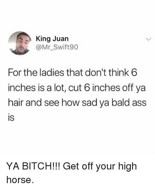 high horse: King Juan  @Mr_Swift90  For the ladies that don't think 6  inches is a lot, cut 6 inches off ya  hair and see how sad ya bald ass  IS YA BITCH!!! Get off your high horse.