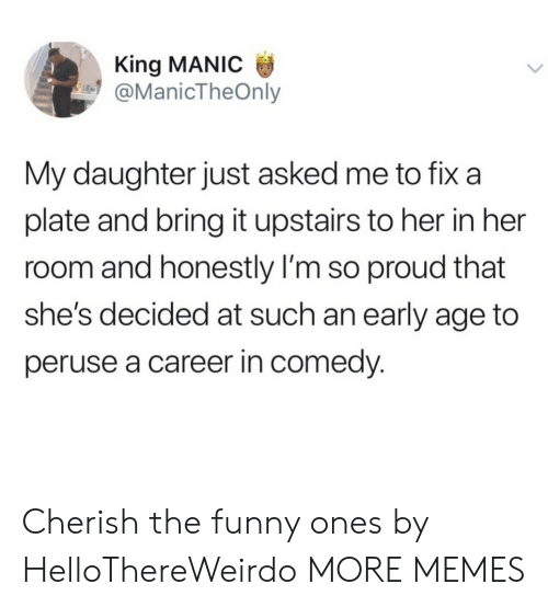 Dank, Funny, and Memes: King MANIC  @ManicTheOnly  My daughter just asked me to fix a  plate and bring it upstairs to her in her  room and honestly I'm so proud that  she's decided at such an early age to  peruse a career in comedy. Cherish the funny ones by HelloThereWeirdo MORE MEMES