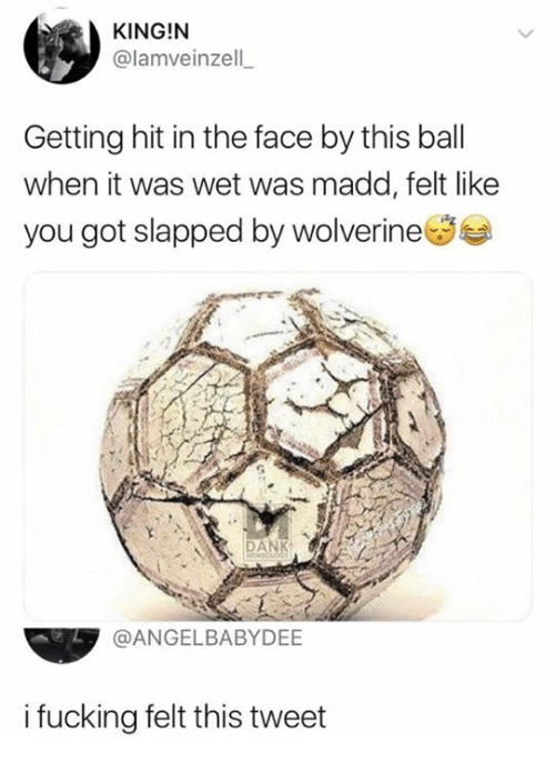 Fucking, Funny, and Wolverine: KING!N  @lamveinzell  Getting hit in the face by this bal  when it was wet was madd, felt like  you got slapped by wolverine  4  @ANGELBABYDEE  i fucking felt this tweet