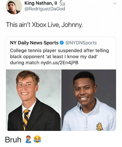 Bruh, College, and Dad: King Nathan, 11  @RodriguezDaGod  This ain't Xbox Live, Johnny.  NY Daily News Sports @NYDNSports  College tennis player suspended after telling  black opponent 'at least I know my dad'  during match nydn.us/2En4jPB  LF Bruh 🤦🏽‍♂️😂