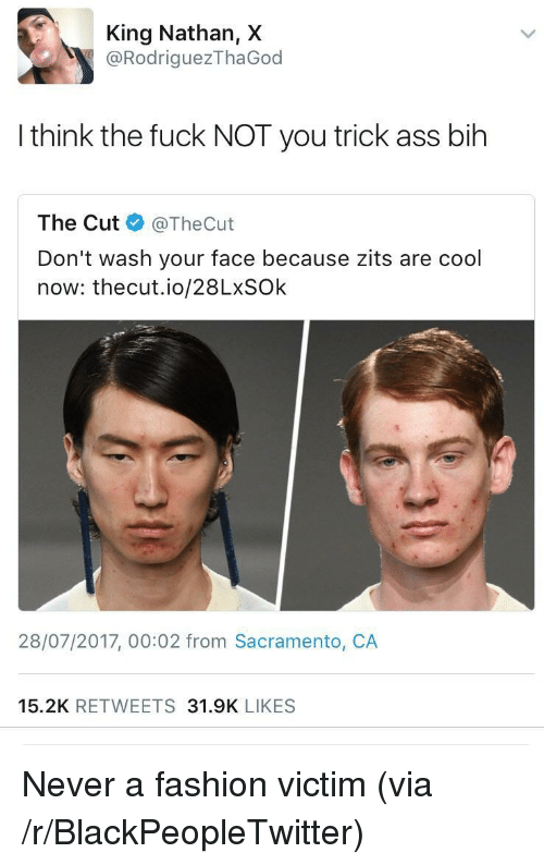 Ass, Blackpeopletwitter, and Fashion: King Nathan, X  @RodriguezThaGod  I think the fuck NOT you trick ass bih  The Cut@TheCut  Don't wash your face because zits are cool  now: thecut.io/28LxSOk  28/07/2017, 00:02 from Sacramento, CA  15.2K RETWEETS 31.9K LIKES <p>Never a fashion victim (via /r/BlackPeopleTwitter)</p>