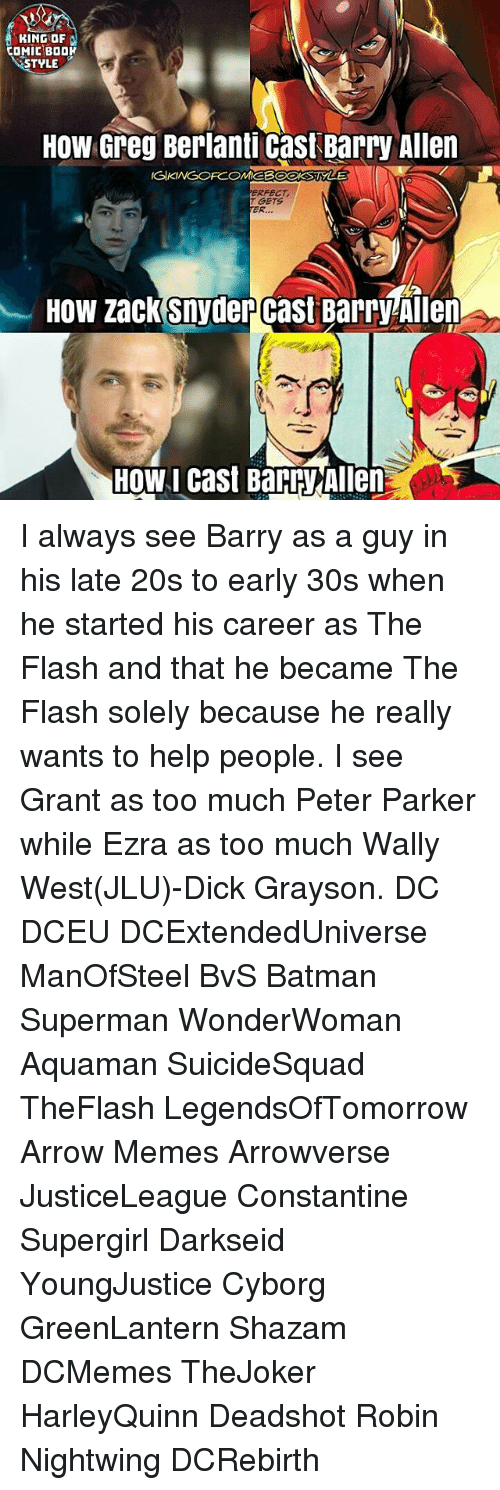 Arrow Meme: KING OF  COMIC BDDK  STYLE  How Greg Berlanti Cast Barry Allen  NGIKINGOFCOMEB  T GETS  ER,  How zack Snyder cast Barryhien  HOW I cast Barry Allen I always see Barry as a guy in his late 20s to early 30s when he started his career as The Flash and that he became The Flash solely because he really wants to help people. I see Grant as too much Peter Parker while Ezra as too much Wally West(JLU)-Dick Grayson. DC DCEU DCExtendedUniverse ManOfSteel BvS Batman Superman WonderWoman Aquaman SuicideSquad TheFlash LegendsOfTomorrow Arrow Memes Arrowverse JusticeLeague Constantine Supergirl Darkseid YoungJustice Cyborg GreenLantern Shazam DCMemes TheJoker HarleyQuinn Deadshot Robin Nightwing DCRebirth