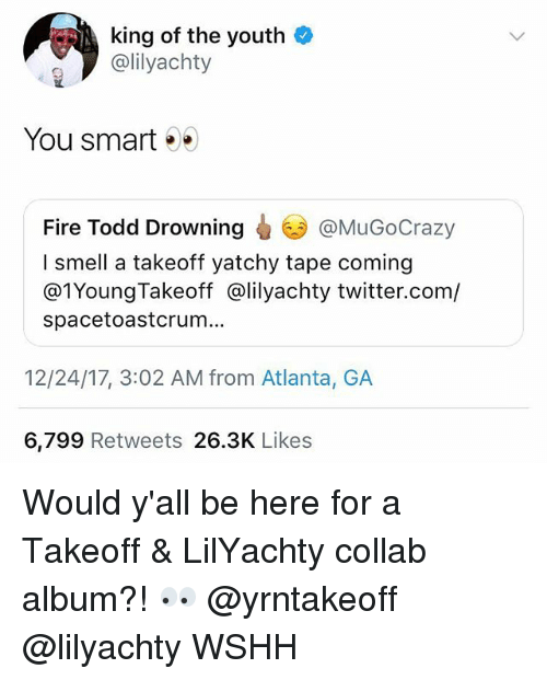 You Smart: king of the youth  @lilyachty  You smart .  @MuGoCrazy  Fire Todd Drowning  I smell a takeoff yatchy tape coming  @1YoungTakeoff @lilyachty twitter.com/  spacetoastcrum...  12/24/17, 3:02 AM from Atlanta, GA  6,799 Retweets 26.3K Likes Would y'all be here for a Takeoff & LilYachty collab album?! 👀 @yrntakeoff @lilyachty WSHH