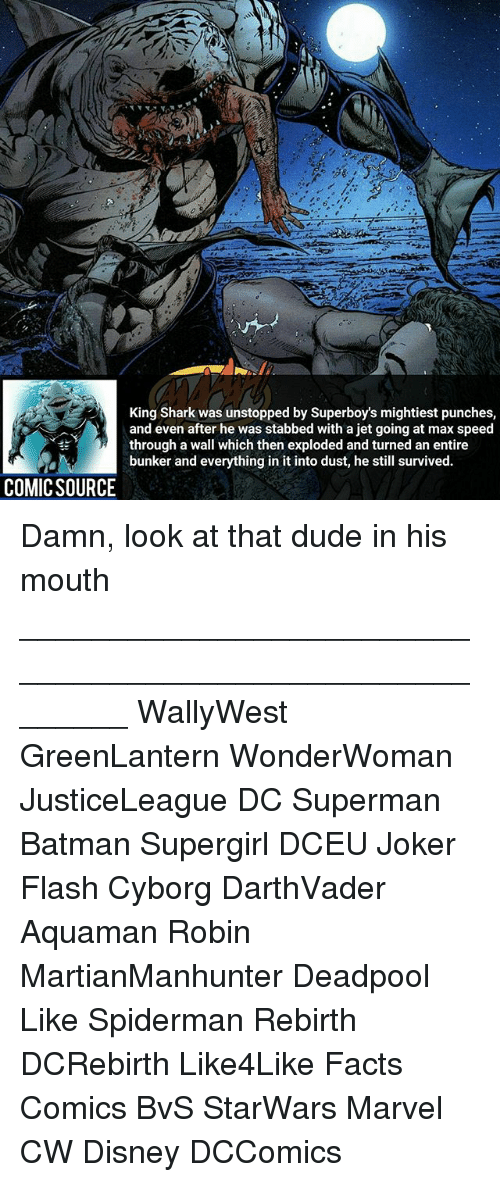 sharking: King Shark was unstopped by Superboy's mightiest punches,  and even after he was stabbed with a jet going at max speed  through a wall which then exploded and turned an entire  bunker and everything in it into dust, he still survived.  COMICSOURCE Damn, look at that dude in his mouth ________________________________________________________ WallyWest GreenLantern WonderWoman JusticeLeague DC Superman Batman Supergirl DCEU Joker Flash Cyborg DarthVader Aquaman Robin MartianManhunter Deadpool Like Spiderman Rebirth DCRebirth Like4Like Facts Comics BvS StarWars Marvel CW Disney DCComics