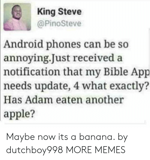 Android, Apple, and Dank: King Steve  @PinoSteve  Android phones can be so  annoying.Just received a  notification  that my Bible App  needs update, 4 what exactly?  Has Adam eaten another  apple? Maybe now its a banana. by dutchboy998 MORE MEMES