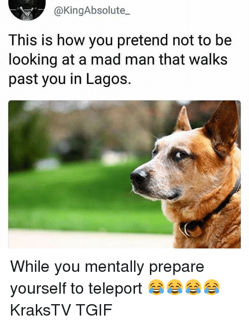teleport: @KingAbsolute_  This is how you pretend not to be  looking at a mad man that walks  past you in Lagos. While you mentally prepare yourself to teleport 😂😂😂😂 KraksTV TGIF
