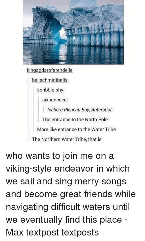 Friends, Memes, and join.me: kingagdarofarendelle  sixpenceee:  Iceberg Pleneau Bay, Antarctica  The entrance to the North Pole  More like entrance to the Water Tribe  The Northern Water Tribe, that is who wants to join me on a viking-style endeavor in which we sail and sing merry songs and become great friends while navigating difficult waters until we eventually find this place - Max textpost textposts