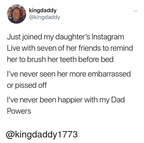 Dad, Friends, and Instagram: kingdaddy  @kingdaddy  Just joined my daughter's Instagram  Live with seven of her friends to remind  her to brush her teeth before bed  I've never seen her more embarrassed  or pissed off  I've never been happier with my Dad  PowerS @kingdaddy1773
