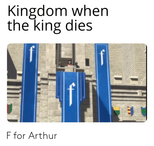 kingdom: Kingdom when  the king dies F for Arthur
