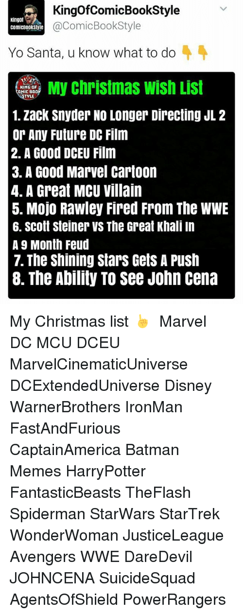 great khali: KingofComicBookStyle  Kingot  a ComicBookStyle  ComicBookStyle  Yo Santa, u know what to do  KING OF  DMIC BDO  TYLE  1. Zack Snyder NO Longer Directing JL 2  or Any Future DC Film  2. A Good DCEU Film  3. A Good Marvel Cartoon  4. A Great MCU Villain  5. Mojo Rawley Fired From The WWE  6. Scott Steiner VS The Great Khali In  A 9 Month Feud  7. The Shining Stars Gets A Push  8. The Ability TO See John Cena My Christmas list ☝  Marvel DC MCU DCEU MarvelCinematicUniverse DCExtendedUniverse Disney WarnerBrothers IronMan FastAndFurious CaptainAmerica Batman Memes HarryPotter FantasticBeasts TheFlash Spiderman StarWars StarTrek WonderWoman JusticeLeague Avengers WWE DareDevil JOHNCENA SuicideSquad AgentsOfShield PowerRangers