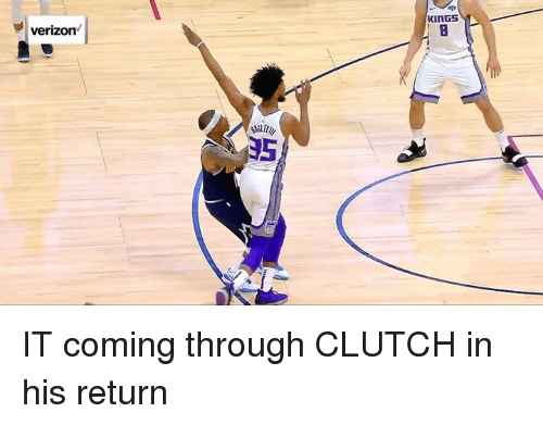 Verizon, Clutch, and Kings: KiNGS  verizon  35 IT coming through CLUTCH in his return