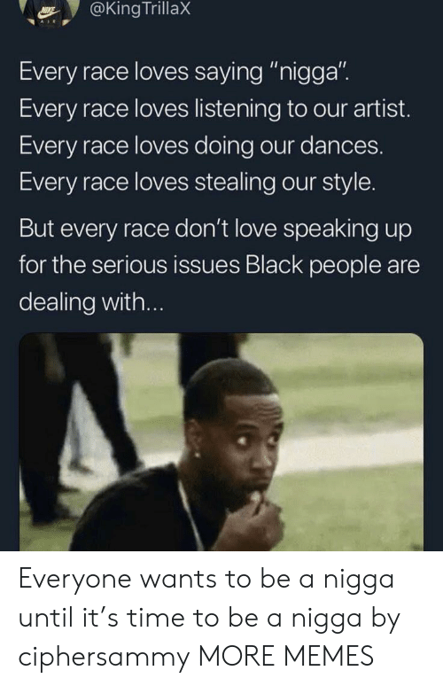"Dank, Love, and Memes: @KingTrillaX  Every race loves saying ""nigga"".  Every race loves listening to our artist.  Every race loves doing our dances.  Every race loves stealing our style.  But every race don't love speaking up  for the serious issues Black people are  dealing with... Everyone wants to be a nigga until it's time to be a nigga by ciphersammy MORE MEMES"